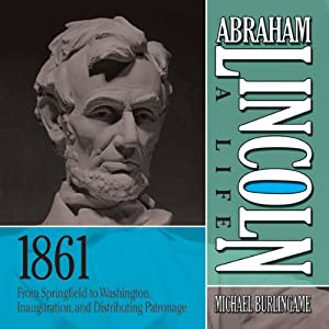 Abraham Lincoln: A Life, 1861: From Springfield to Washington, Inauguration, and Distributing Patronage | [Michael Burlingame]