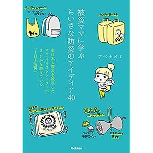 被災ママに学ぶちいさな防災のアイディア40 東日本大震災を被災したママ・イラストレーターが3・11から続けている「1日1防災」 [Kindle版]