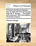 img - for Christian directions shewing how to walk with God all the day long. By T. Gouge, ... Corrected and improved. With the addition of several prayers, ... book / textbook / text book