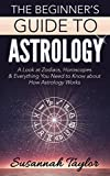 Astrology: The Beginner s Guide: A Look at Zodiacs, Horoscopes & Everything You Need to Know about How Astrology Works (New Age, Zodiac Compatibility, Soul Mate)