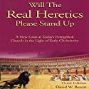 Will the Real Heretics Please Stand Up: A New Look at Today's Evangelical Church in the Light of Early Christianity Audiobook by David W. Bercot Narrated by David W. Bercot