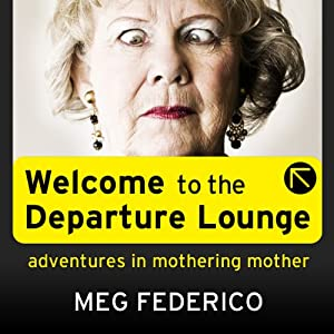 Welcome to the Departure Lounge: Adventures in Mothering Mother | [Meg Federico]