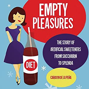 Empty Pleasures: The Story of Artificial Sweeteners from Saccharin to Splenda | [Carolyn de la Pena]