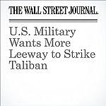 U.S. Military Wants More Leeway to Strike Taliban   Gordon Lubold,Adam Entous,Julian E. Barnes