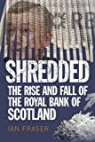 Ian Fraser By Ian Fraser - Shredded: The Rise and Fall of the Royal Bank of Scotland