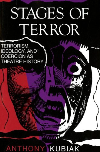 Stages of Terror: Terrorism, Ideology, and Coercion as Theatre History (A Midland Book), Anthony Kubiak