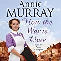 Now the War Is Over Audiobook by Annie Murray Narrated by Annie Aldington