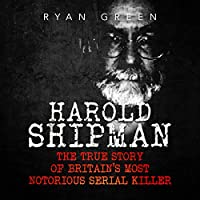 Harold Shipman: The True Story of Britain's Most Notorious Serial Killer Hörbuch von Ryan Green Gesprochen von: Ernie Sprance