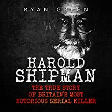 Harold Shipman: The True Story of Britain's Most Notorious Serial Killer Audiobook by Ryan Green Narrated by Ernie Sprance