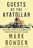 Guests of the Ayatollah: The First Battle in America's War with Militant Islam By Mark Bowden