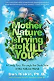 By Dan Riskin Ph.D. Mother Nature Is Trying to Kill You: A Lively Tour Through the Dark Side of the Natural World (First Edition)