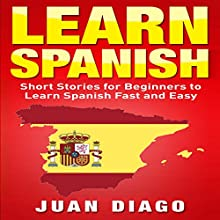 Learn Spanish: Short Stories to Learn Spanish Fast & Easy Audiobook by Juan Diago Narrated by john fiore