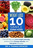 Weight Loss: 10 Simple Super-Foods: Your Guide to Lose Weight Naturally, Produce More Energy Naturally, and Feel Great Everyday! (Healthy Weight loss, Weight Loss Motivation, & Nutrition Knowledge)