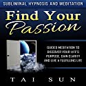 Find Your Passion: Guided Meditation to Discover Your Life's Purpose, Gain Clarity and Live a Fulfilling Life via Subliminal Hypnosis and Meditation Speech by Tai Sun Narrated by Kevin Mills