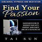 Find Your Passion: Guided Meditation to Discover Your Life's Purpose, Gain Clarity and Live a Fulfilling Life via Subliminal Hypnosis and Meditation | Tai Sun