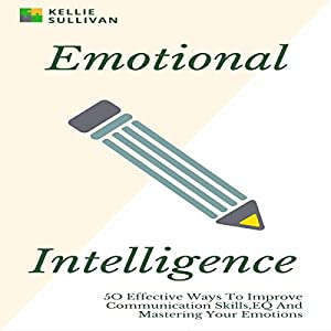 Emotional Intelligence: 50 Effective Ways to Improve Communication Skills, EQ and Mastering Your Emotions Audiobook
