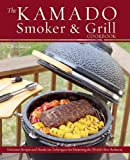 The Kamado Smoker and Grill Cookbook: Recipes and Techniques for the Worlds Best Barbecue