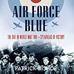 Air Force Blue: The RAF in World War Two - Spearhead of Victory | Patrick Bishop