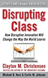 Disrupting Class, Expanded Edition: How Disruptive Innovation Will Change the Way the World Learns by Christensen, Clayton M., Johnson, Curtis W., Horn, Michael B (2010) Hardcover