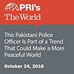 This Pakistani Police Officer Is Part of a Trend That Could Make a More Peaceful World | Carolyn Beeler,Christina Asquith