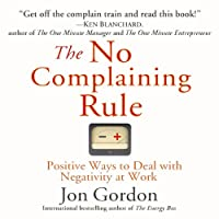 The No Complaining Rule: Positive Ways to Deal with Negativity at Work (       UNABRIDGED) by Jon Gordon Narrated by Jon Gordon