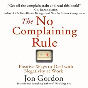 The No Complaining Rule: Positive Ways to Deal with Negativity at Work | [Jon Gordon]