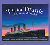 T is for Titanic: A Titanic Alphabet (Sleeping Bear Alphabets)