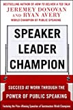 Speaker, Leader, Champion: Succeed at Work Through the Power of Public Speaking, featuring the prize-winning speeches of Toastmasters World Champions