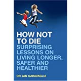 How Not to Die: Surprising Lessons on Living Longer, Safer and Healthierby Dr Jan Garavaglia