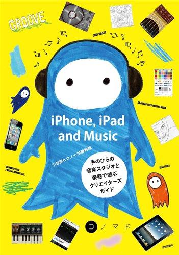iPhone, iPad and Music 〜手のひらの音楽スタジオと楽器で遊ぶクリエイターズガイド (コノマド)