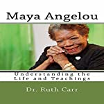 Maya Angelou: Understanding the Life and Teachings of a True American Author, Poet, and Civil Rights Leader | Dr. Ruth Carr
