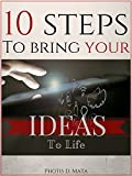 10 Steps To Bring Your Ideas To Life: A 10 Steps System That Will Easily Transform Your Ideas From Just A Thought In Your Mind To Real Life Experience.