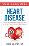 HEART DISEASE: A Guide To Help People Understand How To Prevent, Treat And Cope Heart Disease (HEART HEALTHY SERIES)