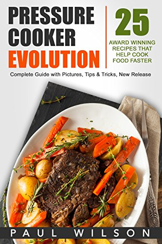 Pressure Cooker Evolution: 25 AWARD WINNING Recipes That Help Cook Food Faster by Paul Wilson