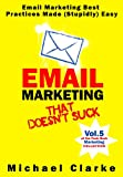 Email Marketing That Doesnt Suck - Email Marketing Best Practices Made (Stupidly) Easy (Vol.5 of the Punk Rock Marketing Collection)