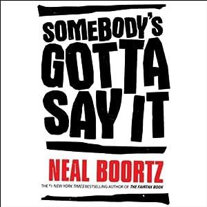 Somebody's Gotta Say It | [Neal Boortz]