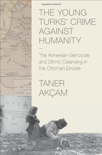 The Young Turks' Crime Against Humanity: The Armenian Genocide and Ethnic Cleansing in the Ottoman Empire (Human Rights and Crimes Against Humanity), Taner Akçam