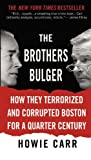 By Howie Carr The Brothers Bulger: How They Terrorized and Corrupted Boston for a Quarter Century