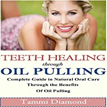Teeth Healing Through Oil Pulling: The Complete Guide in Natural Oral Care Through the Benefits of Oil Pulling (       UNABRIDGED) by Tammi Diamond Narrated by Miranda Crandall