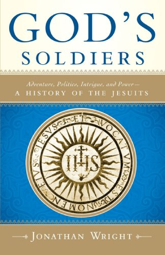 God's Soldiers: Adventure, Politics, Intrigue, and Power--A History of the Jesuits