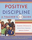 Positive Discipline: A Teachers A-Z Guide, Revised 2nd Edition: Hundreds of Solutions for Every Possible Classroom Behavior Problem