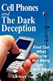Cell Phones and The Dark Deception: Find Out What Youre Not Being Told...And Why