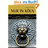 Nur in Köln - Ein Reiseführer zu sonderbaren Orten, geheimen Plätzen und versteckten Sehenswürdigkeiten