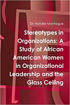 Stereotypes In Organizations: A Study Of African American Women In Organizational Leadership And The Glass Ceiling