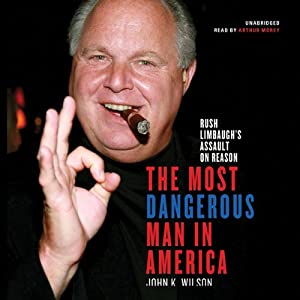 The Most Dangerous Man in America: Rush Limbaugh's Assault on Reason | [John K. Wilson]