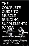 THE COMPLETE GUIDE TO MUSCLE BUILDING SUPPLEMENTS  PART 3: ENERGY ENCHANCERS (MUSCLES: BIGGER, STRONGER, FASTER!)
