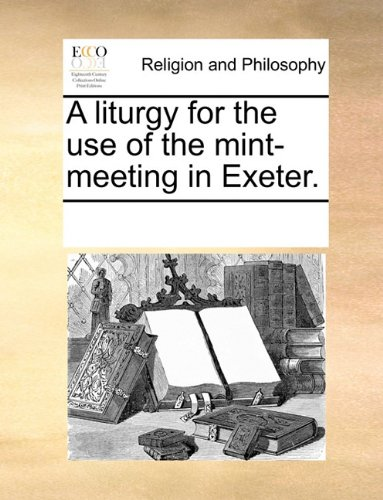 A liturgy for the use of the mint-meeting in Exeter.