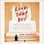 Love That Boy: What Two Presidents, Eight Road Trips, and My Son Taught Me About a Parent's Expectations | Ron Fournier