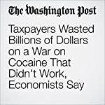 Taxpayers Wasted Billions of Dollars on a War on Cocaine That Didn't Work, Economists Say | Christopher Ingraham