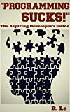 """Programming Sucks!"" -- The Aspiring Developer's Guide"